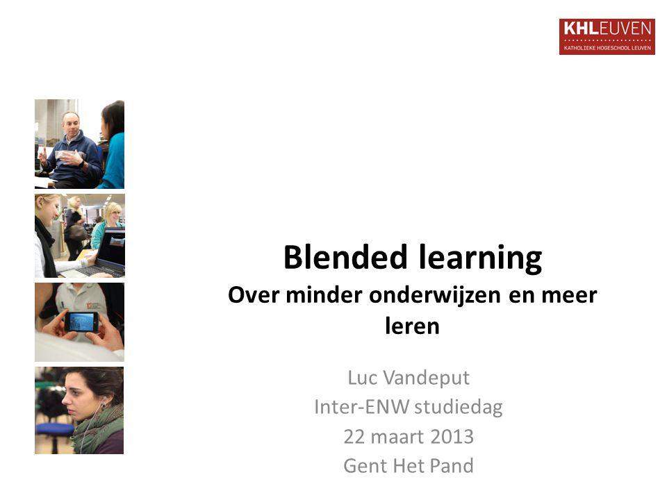 Blended learning Over minder onderwijzen en meer leren Luc Vandeput Inter-ENW studiedag 22 maart 2013 Gent Het Pand