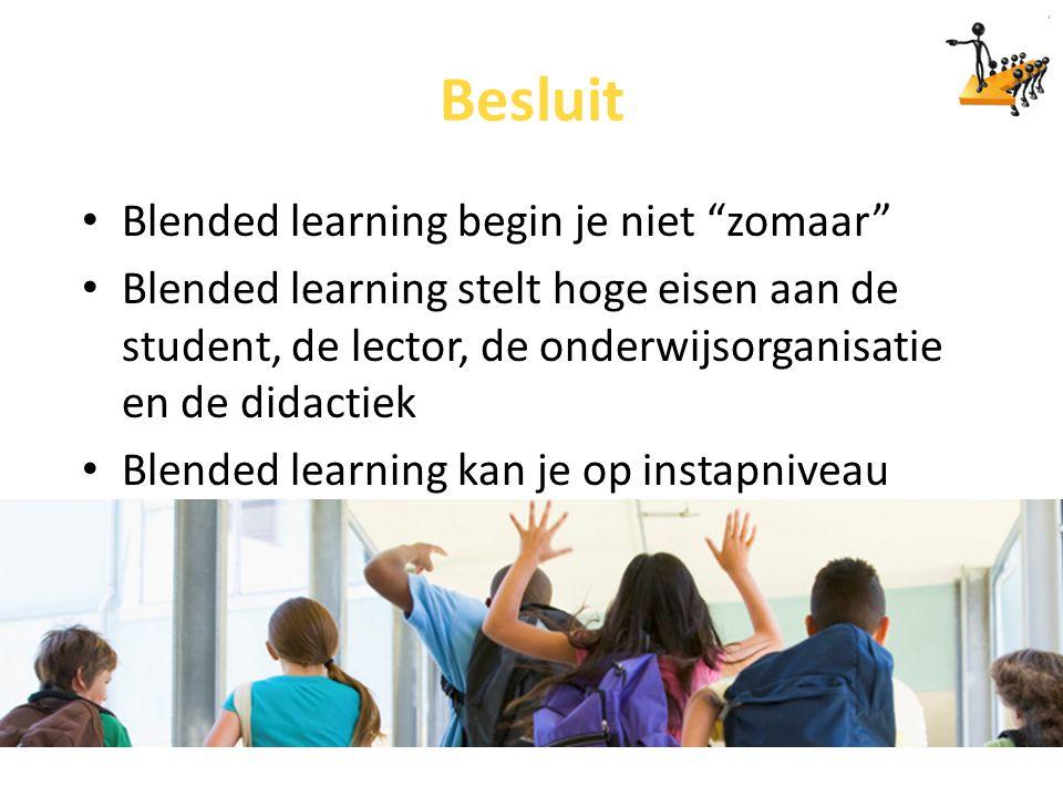 """Besluit Blended learning begin je niet """"zomaar"""" Blended learning stelt hoge eisen aan de student, de lector, de onderwijsorganisatie en de didactiek B"""