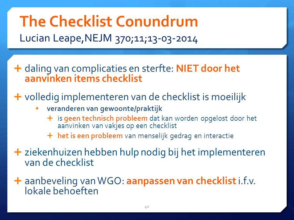 The Checklist Conundrum Lucian Leape,NEJM 370;11;13-03-2014  daling van complicaties en sterfte: NIET door het aanvinken items checklist  volledig implementeren van de checklist is moeilijk  veranderen van gewoonte/praktijk  is geen technisch probleem dat kan worden opgelost door het aanvinken van vakjes op een checklist  het is een probleem van menselijk gedrag en interactie  ziekenhuizen hebben hulp nodig bij het implementeren van de checklist  aanbeveling van WGO: aanpassen van checklist i.f.v.