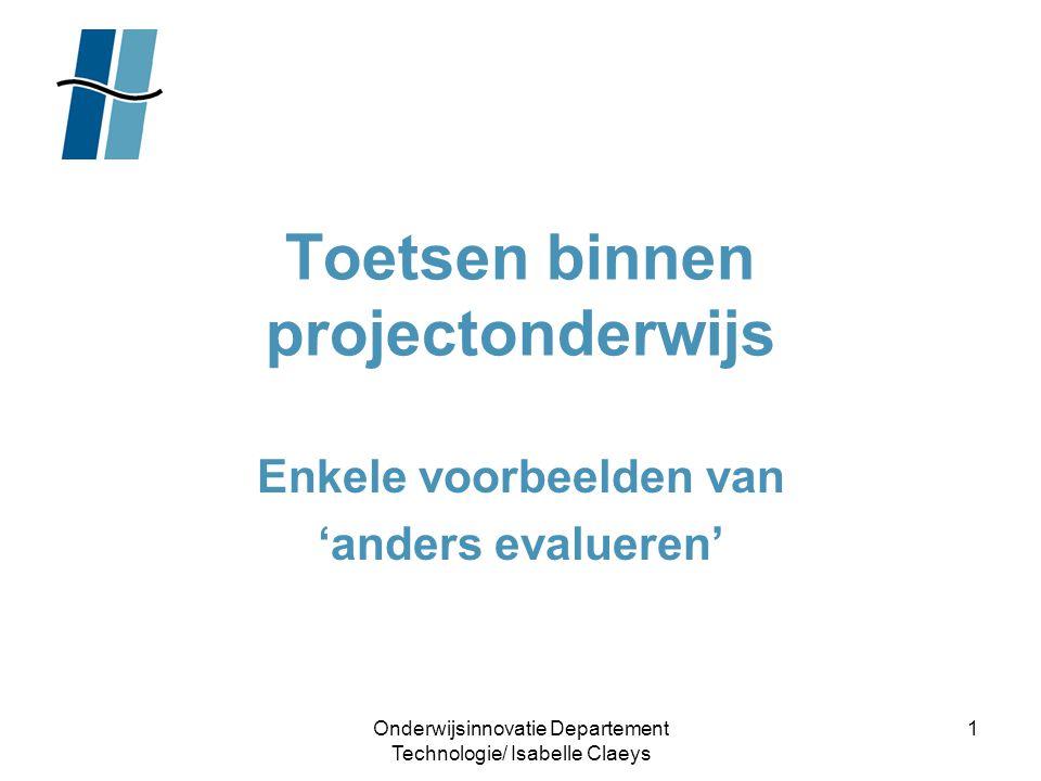 Onderwijsinnovatie Departement Technologie/ Isabelle Claeys 1 Toetsen binnen projectonderwijs Enkele voorbeelden van 'anders evalueren'