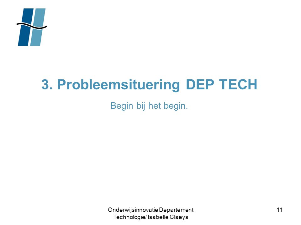 Onderwijsinnovatie Departement Technologie/ Isabelle Claeys 11 3. Probleemsituering DEP TECH Begin bij het begin.