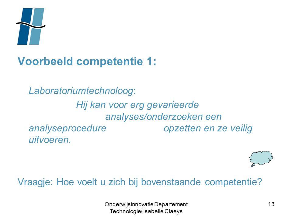 Onderwijsinnovatie Departement Technologie/ Isabelle Claeys 13 Voorbeeld competentie 1: Laboratoriumtechnoloog: Hij kan voor erg gevarieerde analyses/