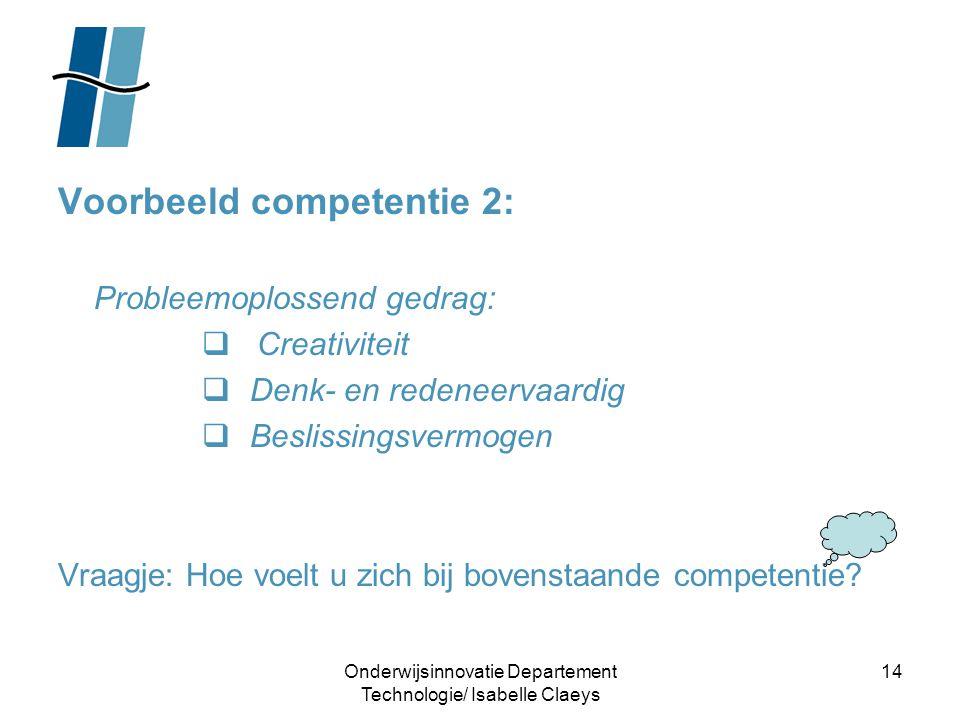 Onderwijsinnovatie Departement Technologie/ Isabelle Claeys 14 Voorbeeld competentie 2: Probleemoplossend gedrag:  Creativiteit  Denk- en redeneerva