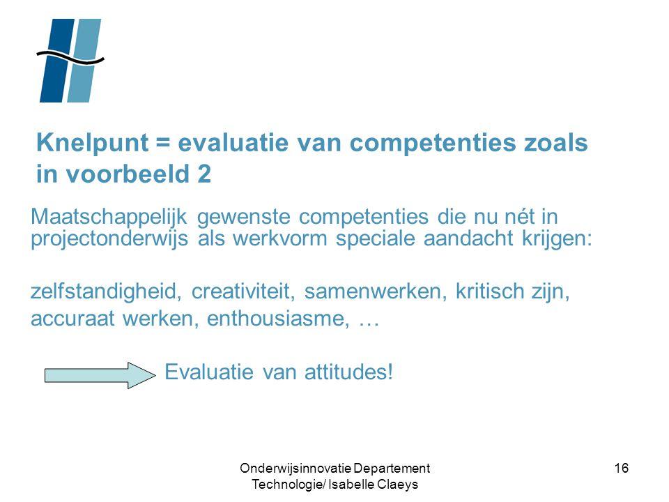 Onderwijsinnovatie Departement Technologie/ Isabelle Claeys 16 Knelpunt = evaluatie van competenties zoals in voorbeeld 2 Maatschappelijk gewenste com