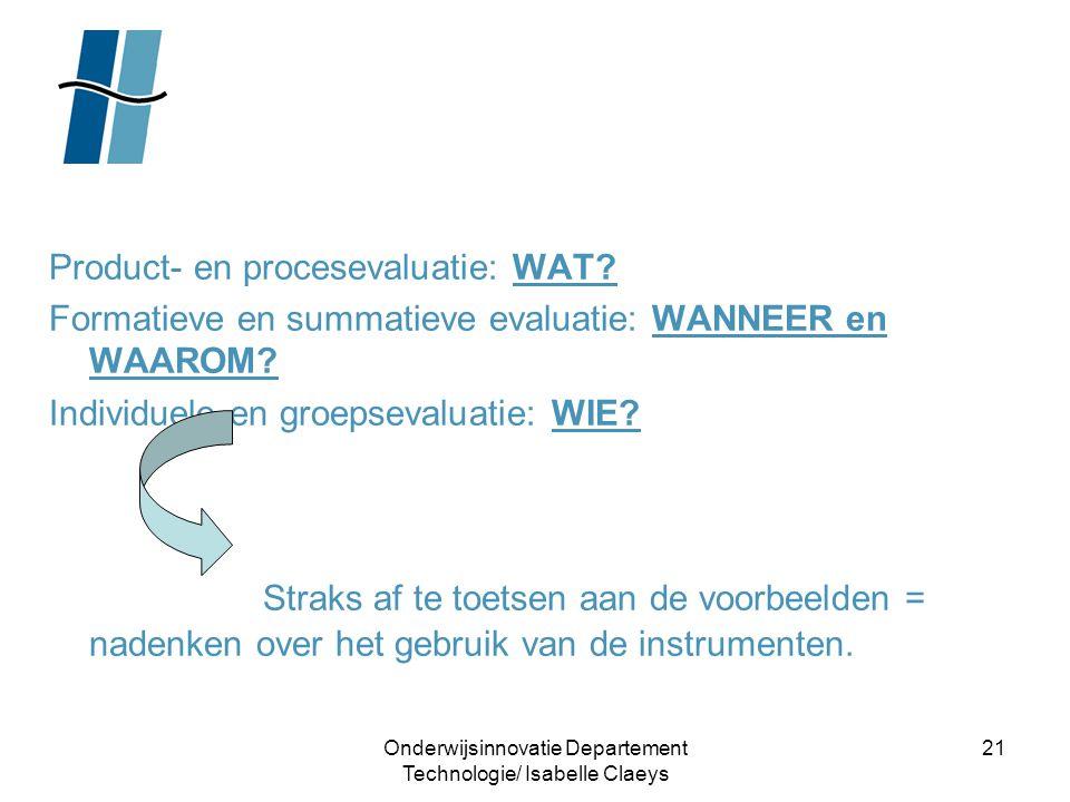 Onderwijsinnovatie Departement Technologie/ Isabelle Claeys 21 Product- en procesevaluatie: WAT? Formatieve en summatieve evaluatie: WANNEER en WAAROM