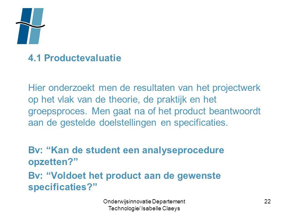 Onderwijsinnovatie Departement Technologie/ Isabelle Claeys 22 4.1 Productevaluatie Hier onderzoekt men de resultaten van het projectwerk op het vlak