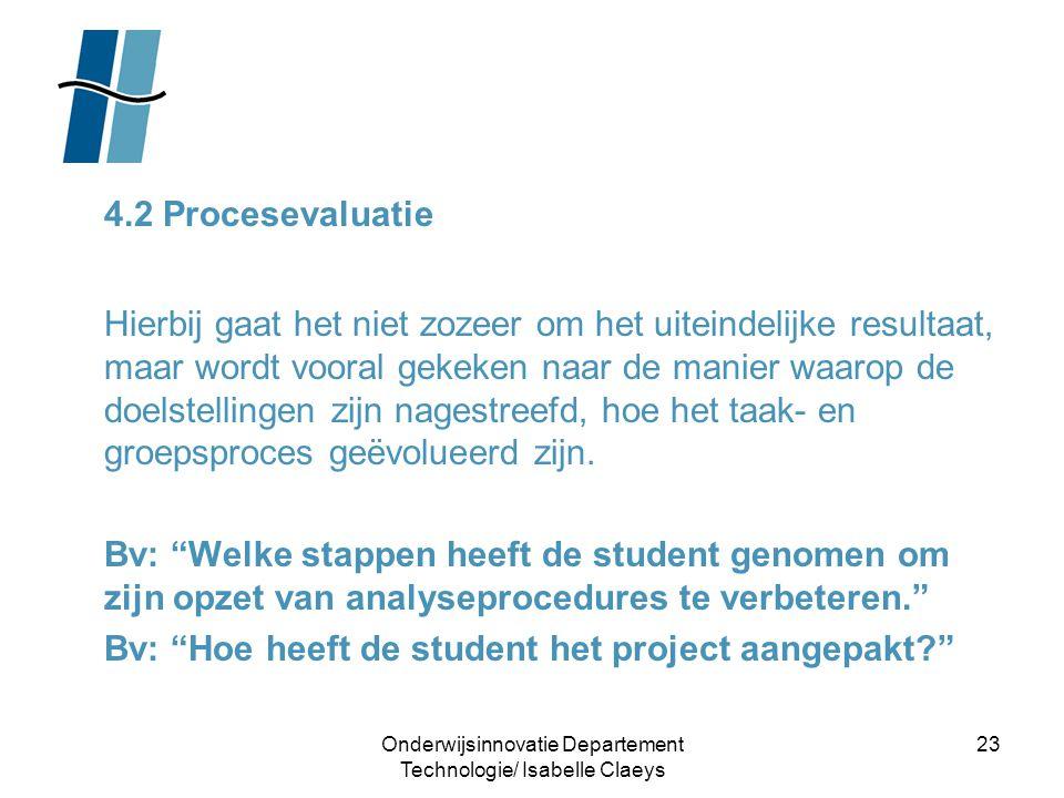 Onderwijsinnovatie Departement Technologie/ Isabelle Claeys 23 4.2 Procesevaluatie Hierbij gaat het niet zozeer om het uiteindelijke resultaat, maar w
