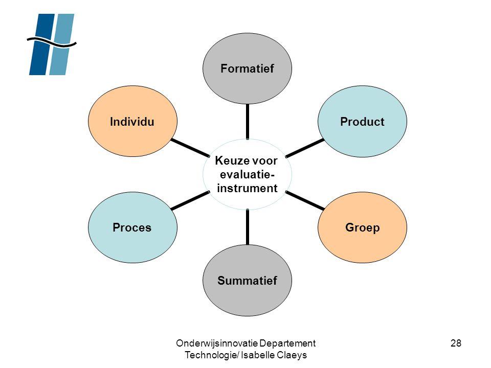 Onderwijsinnovatie Departement Technologie/ Isabelle Claeys 28 Keuze voor evaluatie- instrument FormatiefProductGroepSummatiefProcesIndividu