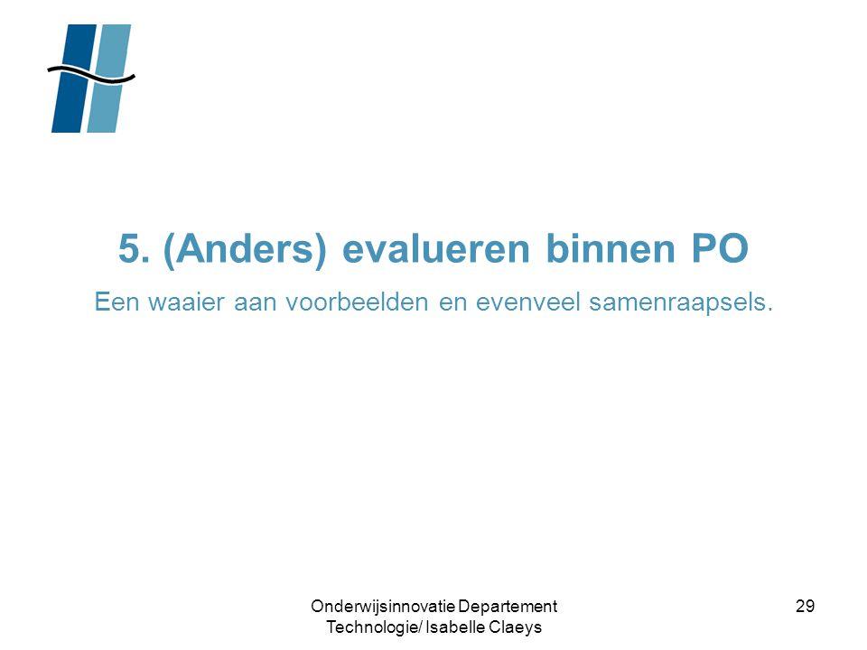 Onderwijsinnovatie Departement Technologie/ Isabelle Claeys 29 5. (Anders) evalueren binnen PO Een waaier aan voorbeelden en evenveel samenraapsels.