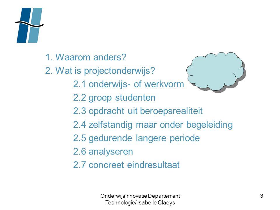 Onderwijsinnovatie Departement Technologie/ Isabelle Claeys 3 1. Waarom anders? 2. Wat is projectonderwijs? 2.1 onderwijs- of werkvorm 2.2 groep stude
