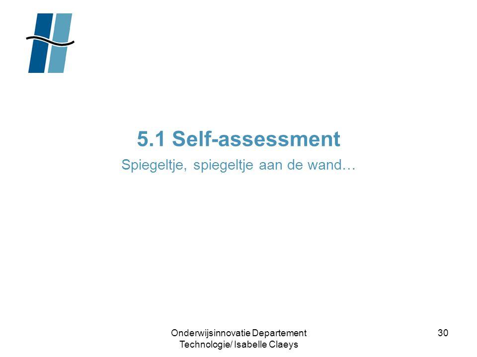 Onderwijsinnovatie Departement Technologie/ Isabelle Claeys 30 5.1 Self-assessment Spiegeltje, spiegeltje aan de wand…