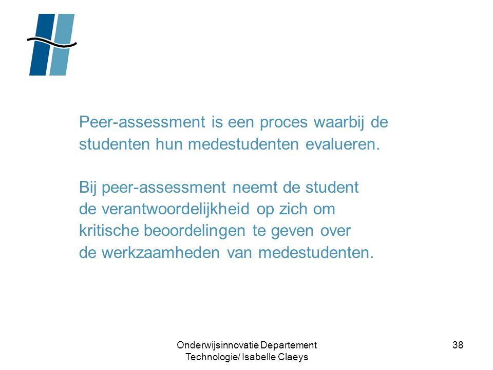 Onderwijsinnovatie Departement Technologie/ Isabelle Claeys 38 Peer-assessment is een proces waarbij de studenten hun medestudenten evalueren. Bij pee