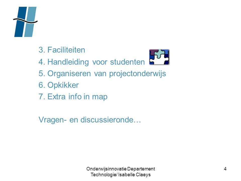 Onderwijsinnovatie Departement Technologie/ Isabelle Claeys 4 3. Faciliteiten 4. Handleiding voor studenten 5. Organiseren van projectonderwijs 6. Opk