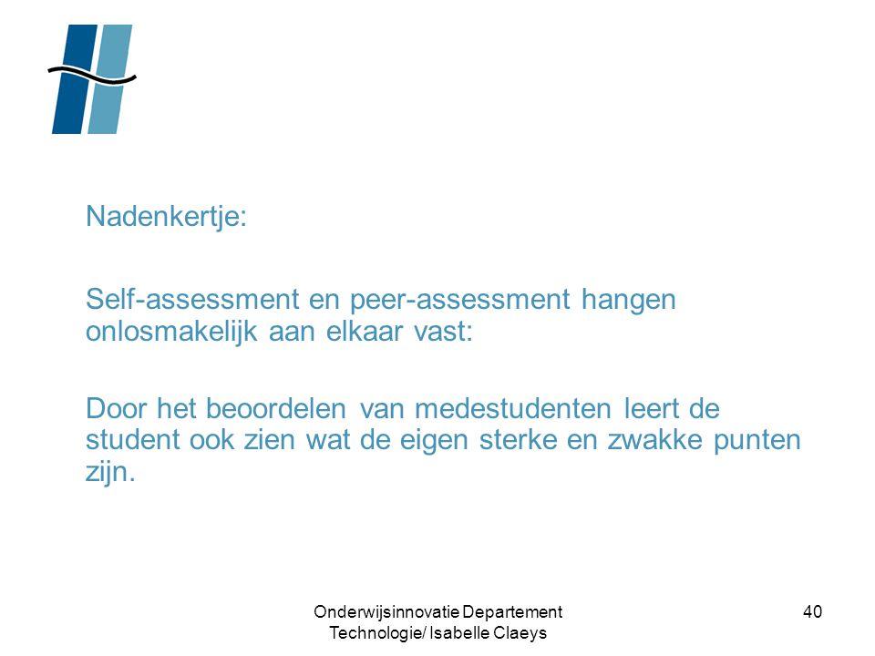 Onderwijsinnovatie Departement Technologie/ Isabelle Claeys 40 Nadenkertje: Self-assessment en peer-assessment hangen onlosmakelijk aan elkaar vast: D