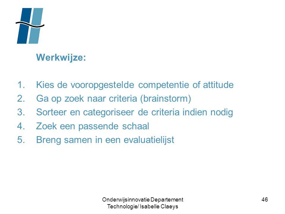 Onderwijsinnovatie Departement Technologie/ Isabelle Claeys 46 Werkwijze: 1.Kies de vooropgestelde competentie of attitude 2.Ga op zoek naar criteria