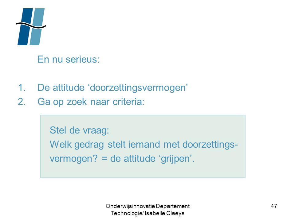 Onderwijsinnovatie Departement Technologie/ Isabelle Claeys 47 En nu serieus: 1.De attitude 'doorzettingsvermogen' 2.Ga op zoek naar criteria: Stel de