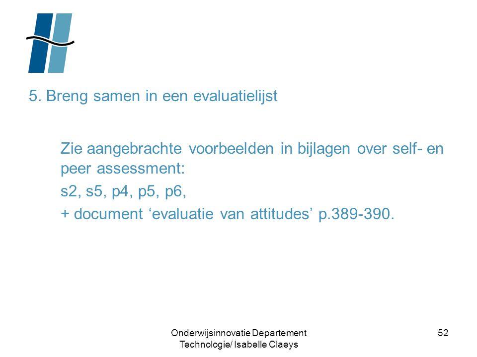 Onderwijsinnovatie Departement Technologie/ Isabelle Claeys 52 5. Breng samen in een evaluatielijst Zie aangebrachte voorbeelden in bijlagen over self
