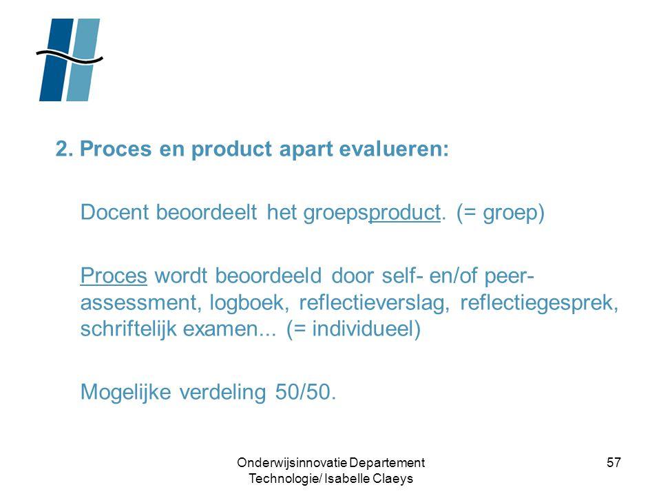 Onderwijsinnovatie Departement Technologie/ Isabelle Claeys 57 2. Proces en product apart evalueren: Docent beoordeelt het groepsproduct. (= groep) Pr
