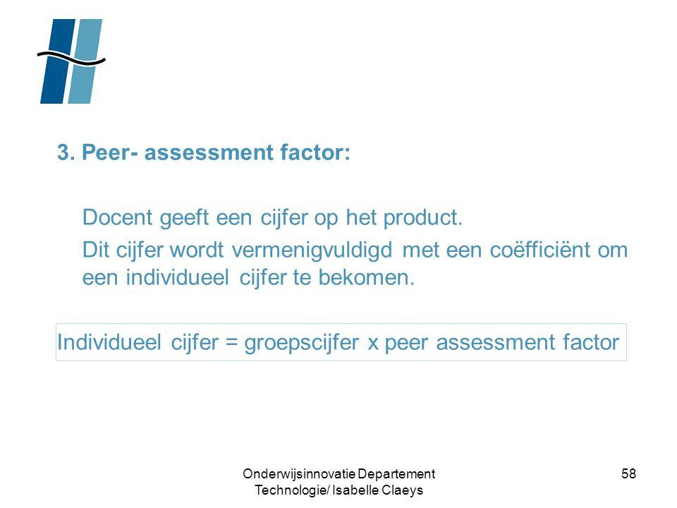 Onderwijsinnovatie Departement Technologie/ Isabelle Claeys 58 3. Peer- assessment factor: Docent geeft een cijfer op het product. Dit cijfer wordt ve