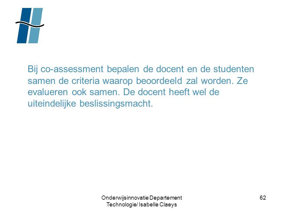 Onderwijsinnovatie Departement Technologie/ Isabelle Claeys 62 Bij co-assessment bepalen de docent en de studenten samen de criteria waarop beoordeeld