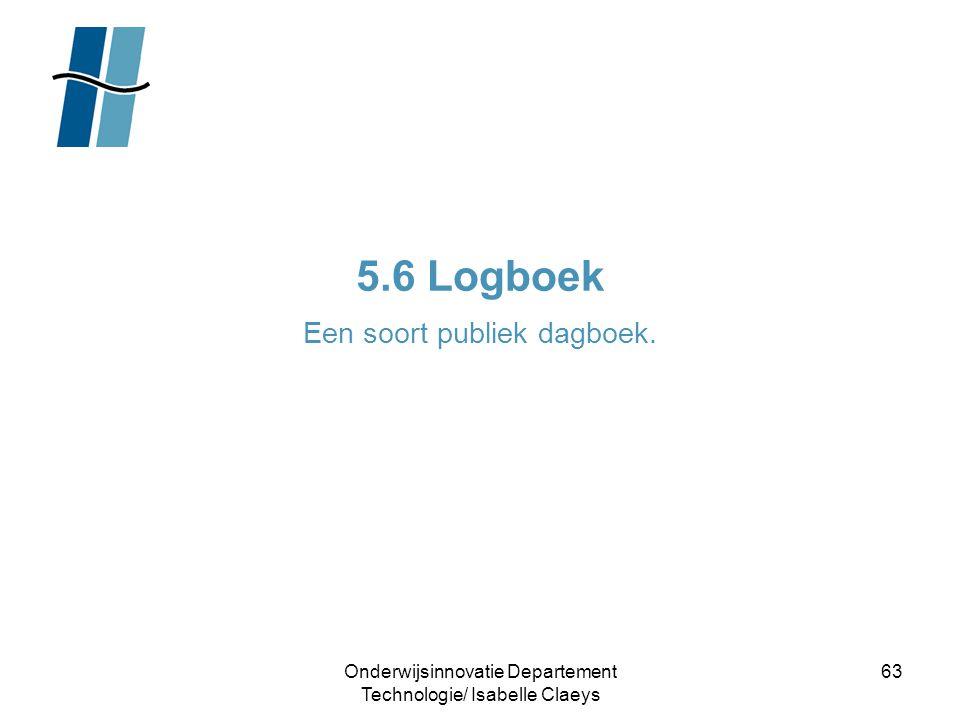 Onderwijsinnovatie Departement Technologie/ Isabelle Claeys 63 5.6 Logboek Een soort publiek dagboek.