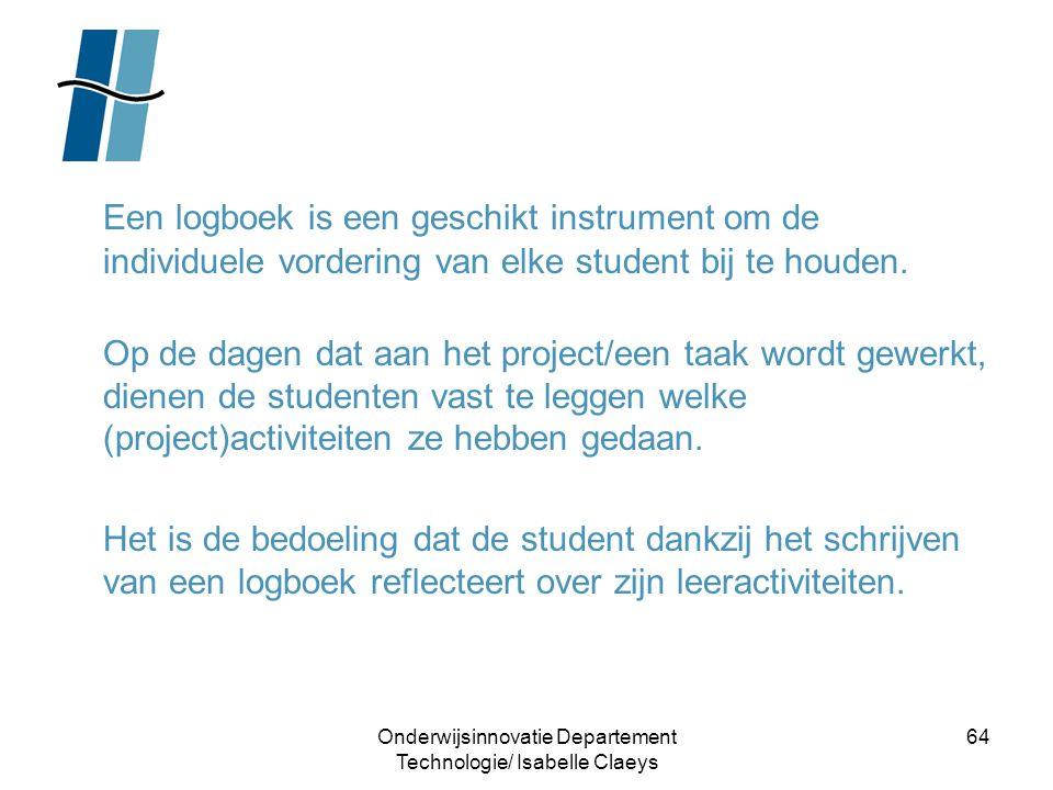 Onderwijsinnovatie Departement Technologie/ Isabelle Claeys 64 Een logboek is een geschikt instrument om de individuele vordering van elke student bij