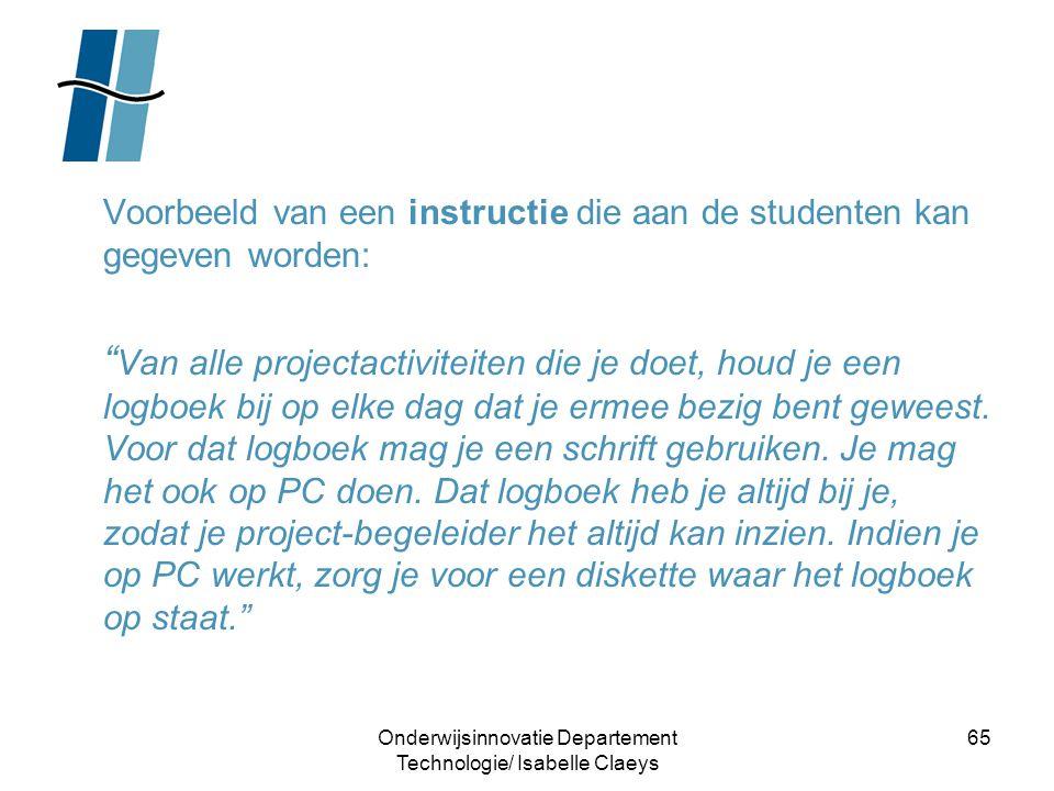 """Onderwijsinnovatie Departement Technologie/ Isabelle Claeys 65 Voorbeeld van een instructie die aan de studenten kan gegeven worden: """" Van alle projec"""