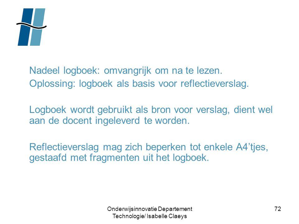 Onderwijsinnovatie Departement Technologie/ Isabelle Claeys 72 Nadeel logboek: omvangrijk om na te lezen. Oplossing: logboek als basis voor reflectiev