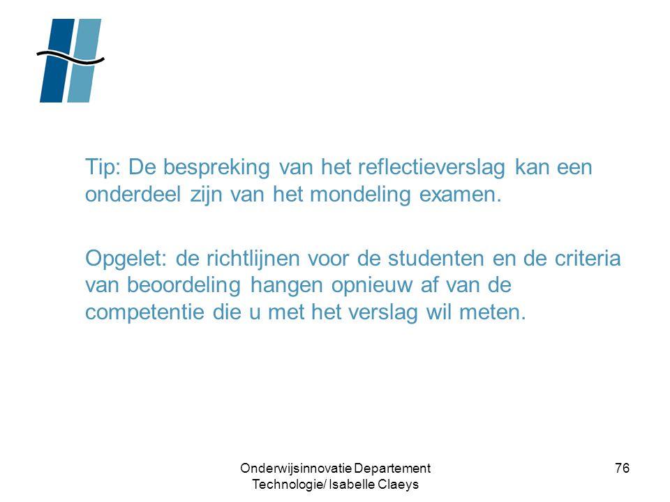 Onderwijsinnovatie Departement Technologie/ Isabelle Claeys 76 Tip: De bespreking van het reflectieverslag kan een onderdeel zijn van het mondeling ex