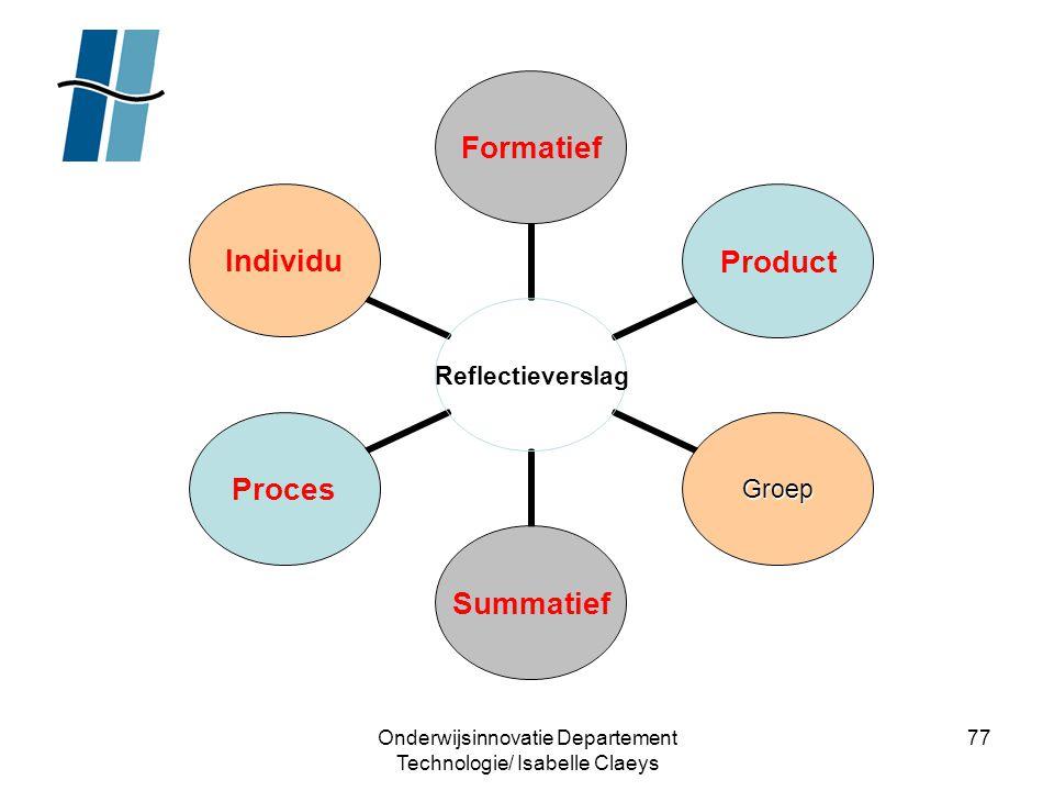 Onderwijsinnovatie Departement Technologie/ Isabelle Claeys 77 Reflectieverslag FormatiefProduct GroepSummatiefProcesIndividu