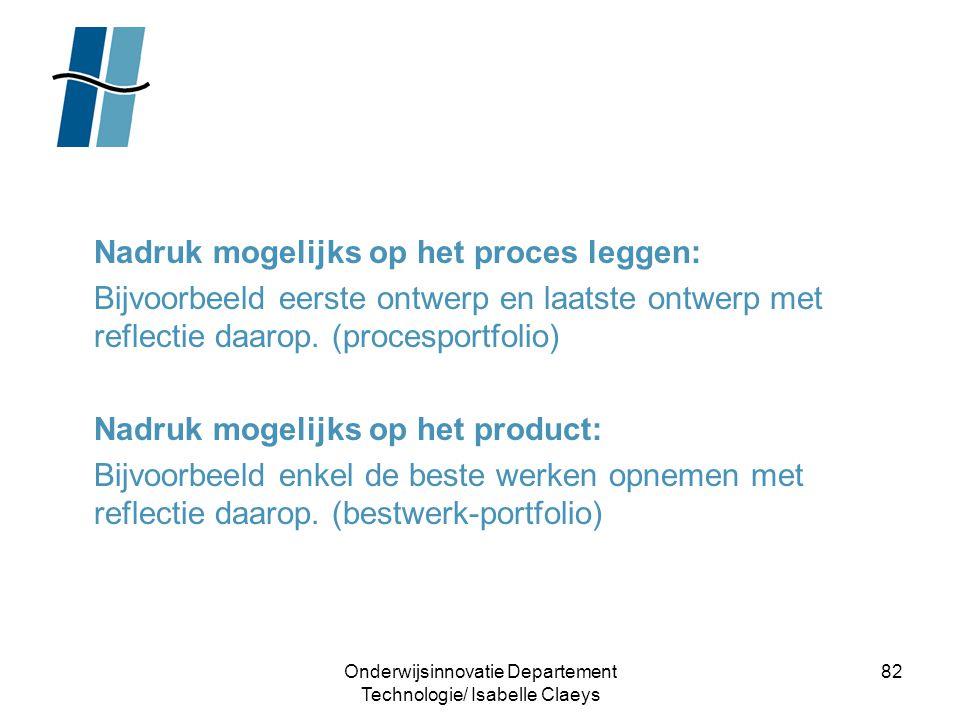 Onderwijsinnovatie Departement Technologie/ Isabelle Claeys 82 Nadruk mogelijks op het proces leggen: Bijvoorbeeld eerste ontwerp en laatste ontwerp m
