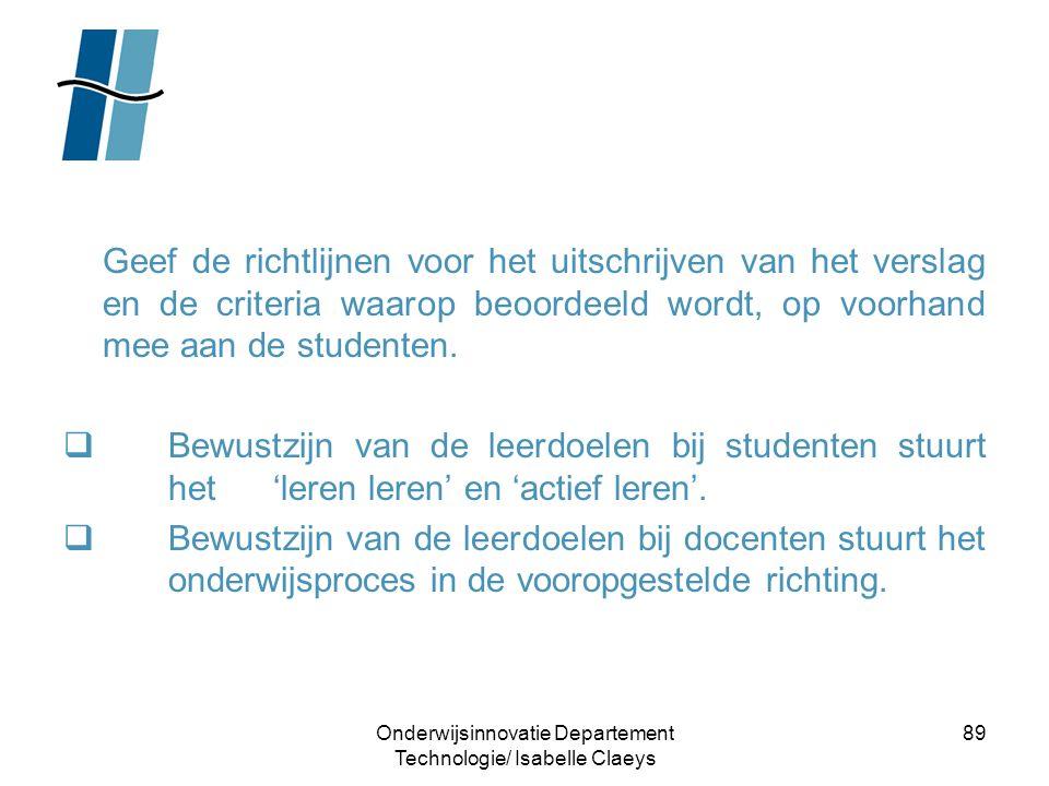 Onderwijsinnovatie Departement Technologie/ Isabelle Claeys 89 Geef de richtlijnen voor het uitschrijven van het verslag en de criteria waarop beoorde