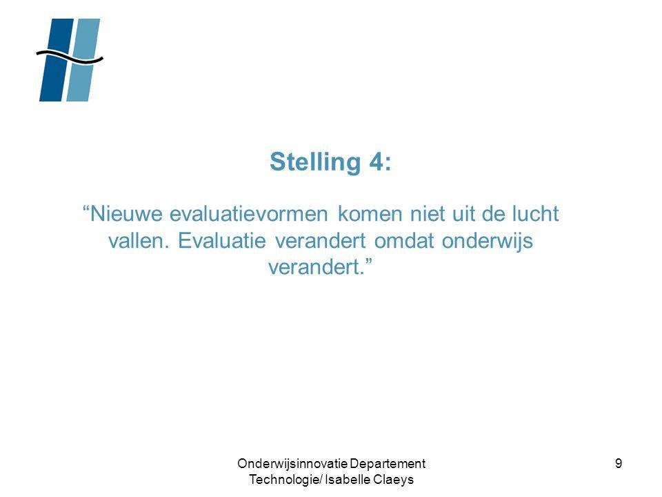 """Onderwijsinnovatie Departement Technologie/ Isabelle Claeys 9 Stelling 4: """"Nieuwe evaluatievormen komen niet uit de lucht vallen. Evaluatie verandert"""
