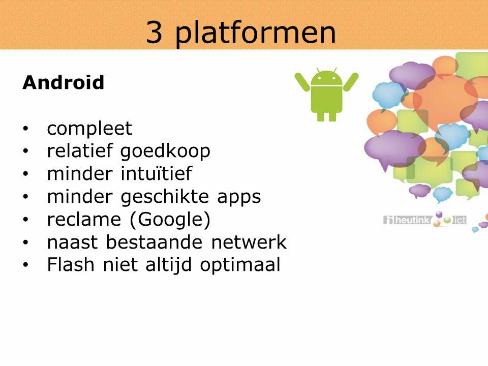 3 platformen Android compleet relatief goedkoop minder intuïtief minder geschikte apps reclame (Google) naast bestaande netwerk Flash niet altijd optimaal