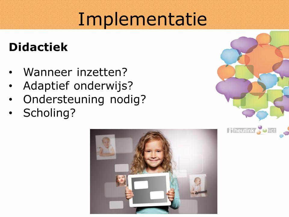 Implementatie Didactiek Wanneer inzetten? Adaptief onderwijs? Ondersteuning nodig? Scholing?