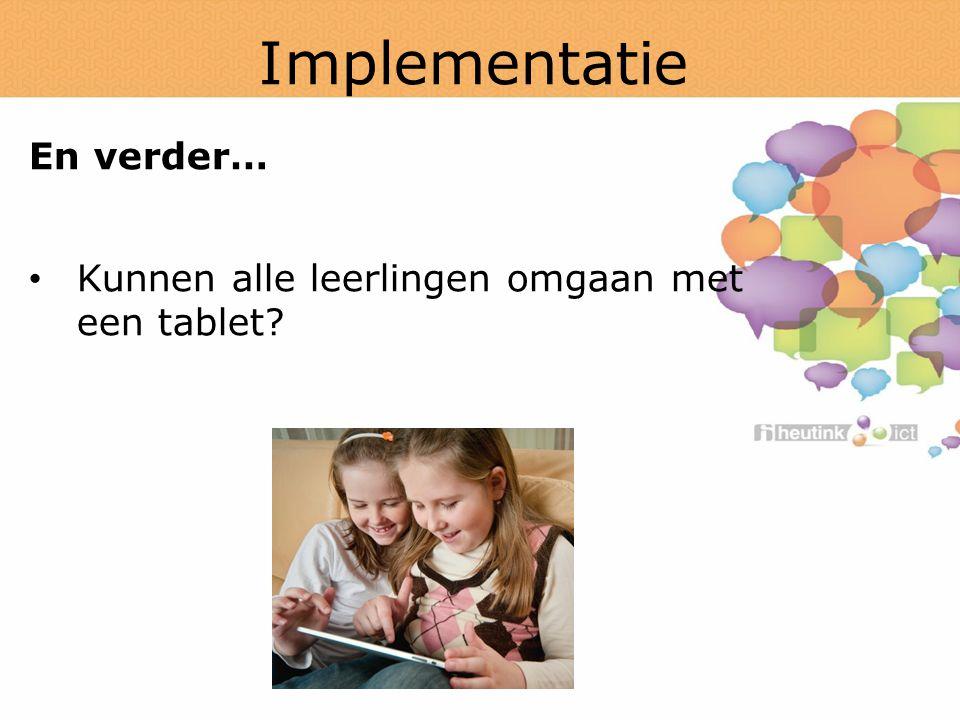 Implementatie En verder… Kunnen alle leerlingen omgaan met een tablet?