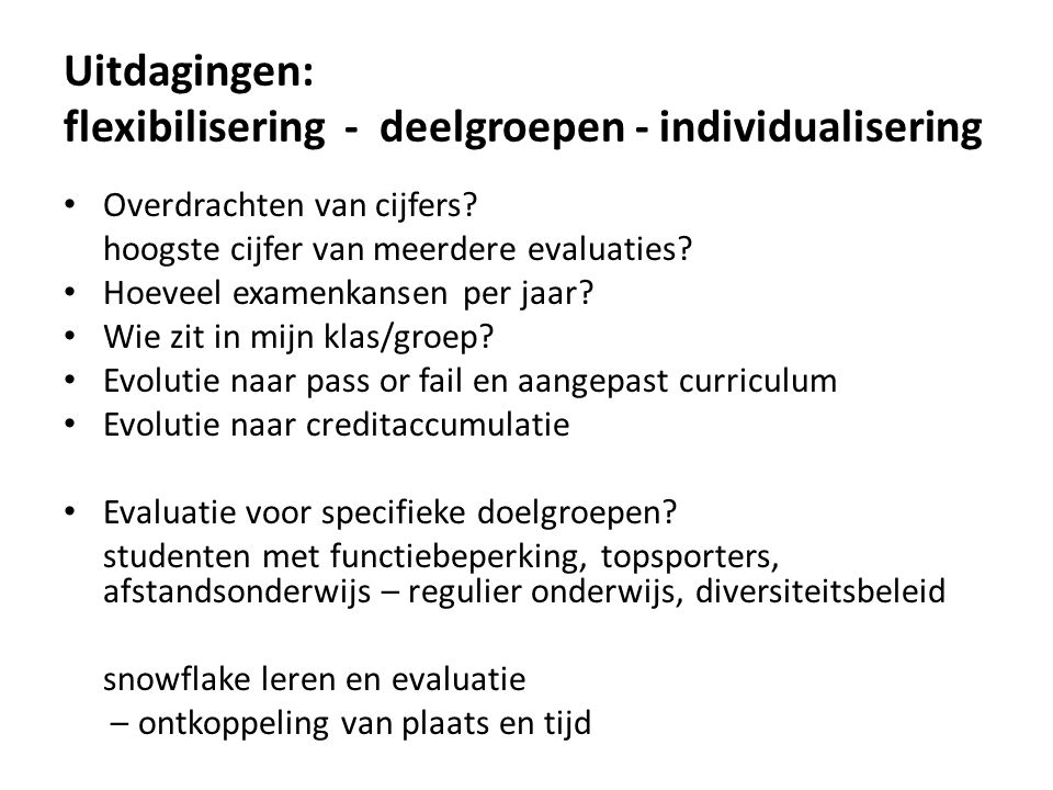 Uitdagingen: flexibilisering - deelgroepen - individualisering Overdrachten van cijfers? hoogste cijfer van meerdere evaluaties? Hoeveel examenkansen