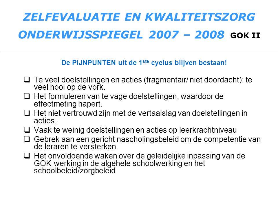 ZELFEVALUATIE EN KWALITEITSZORG ONDERWIJSSPIEGEL 2007 – 2008 GOK II De PIJNPUNTEN uit de 1 ste cyclus blijven bestaan!  Te veel doelstellingen en act