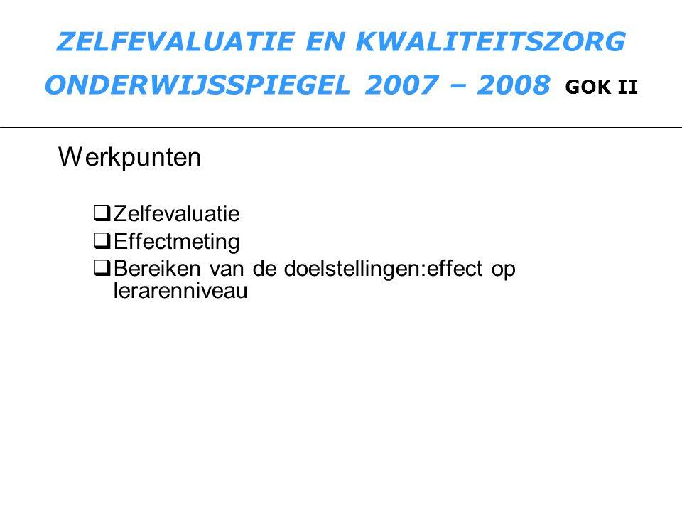 ZELFEVALUATIE EN KWALITEITSZORG ONDERWIJSSPIEGEL 2007 – 2008 GOK II Werkpunten  Zelfevaluatie  Effectmeting  Bereiken van de doelstellingen:effect