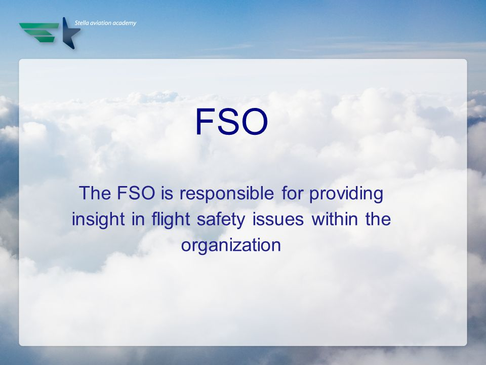 FSO The FSO is responsible for providing insight in flight safety issues within the organization