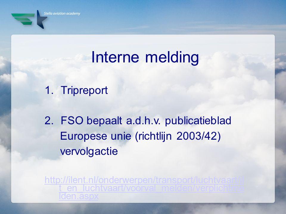 Interne melding 1.Tripreport 2.FSO bepaalt a.d.h.v. publicatieblad Europese unie (richtlijn 2003/42) vervolgactie http://ilent.nl/onderwerpen/transpor