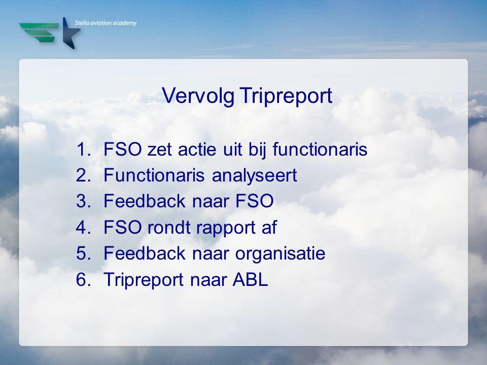 Vervolg Tripreport 1.FSO zet actie uit bij functionaris 2.Functionaris analyseert 3.Feedback naar FSO 4.FSO rondt rapport af 5.Feedback naar organisat