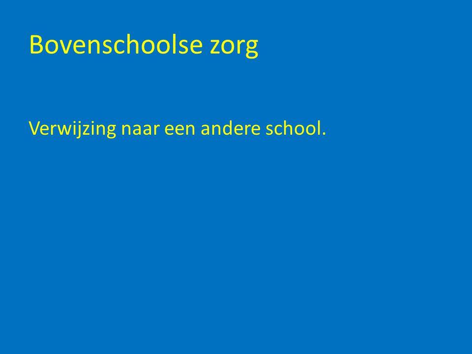 Bovenschoolse zorg Verwijzing naar een andere school.