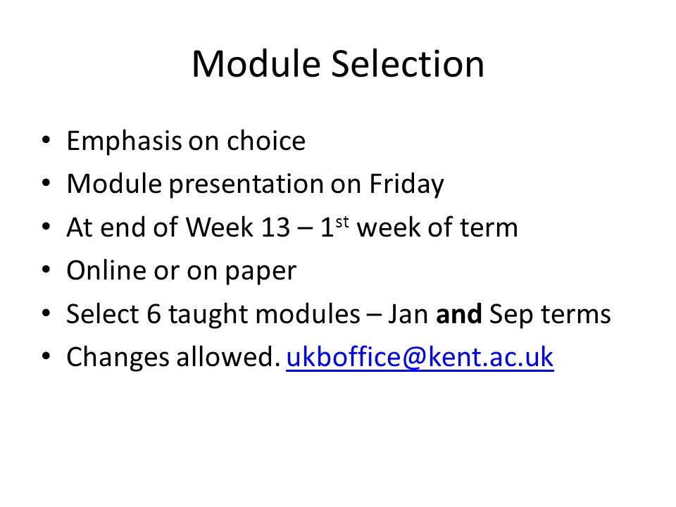 Module Selection Emphasis on choice Module presentation on Friday At end of Week 13 – 1 st week of term Online or on paper Select 6 taught modules – J