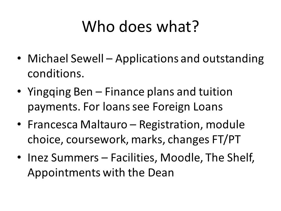 Who does what? Michael Sewell – Applications and outstanding conditions. Yingqing Ben – Finance plans and tuition payments. For loans see Foreign Loan