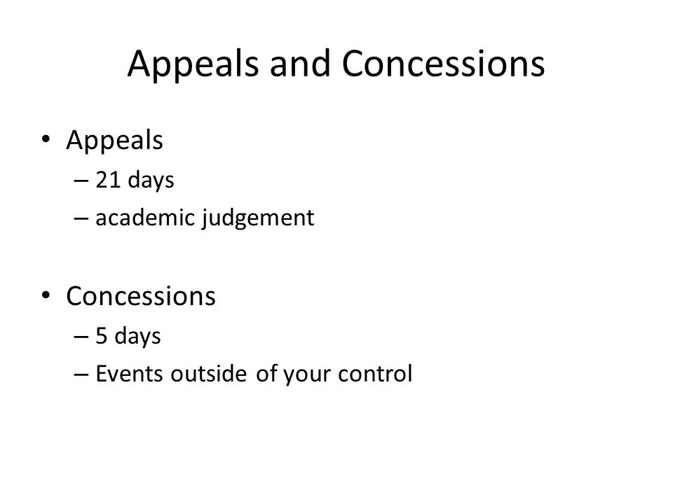 Appeals and Concessions Appeals – 21 days – academic judgement Concessions – 5 days – Events outside of your control