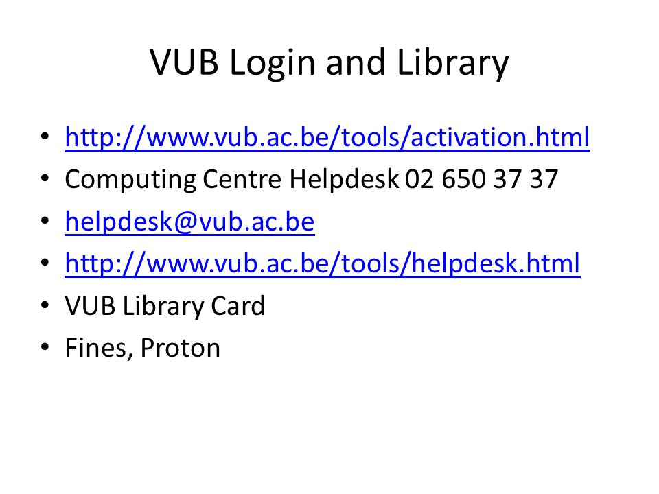 VUB Login and Library http://www.vub.ac.be/tools/activation.html Computing Centre Helpdesk 02 650 37 37 helpdesk@vub.ac.be http://www.vub.ac.be/tools/