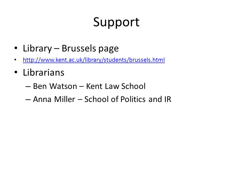 Support Library – Brussels page http://www.kent.ac.uk/library/students/brussels.html Librarians – Ben Watson – Kent Law School – Anna Miller – School