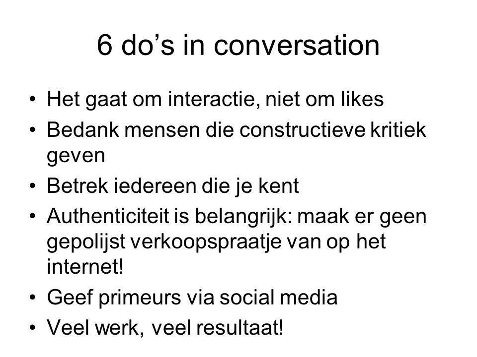 6 do's in conversation Het gaat om interactie, niet om likes Bedank mensen die constructieve kritiek geven Betrek iedereen die je kent Authenticiteit is belangrijk: maak er geen gepolijst verkoopspraatje van op het internet.