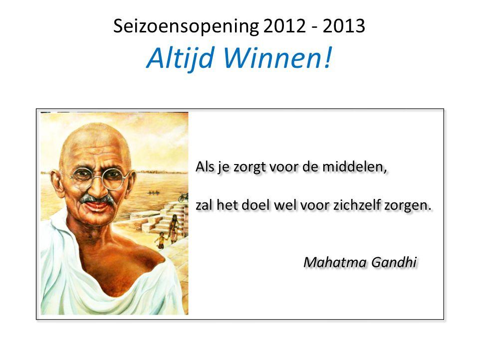 Seizoensopening 2012 - 2013 Altijd Winnen! Als je zorgt voor de middelen, zal het doel wel voor zichzelf zorgen. Mahatma Gandhi Als je zorgt voor de m